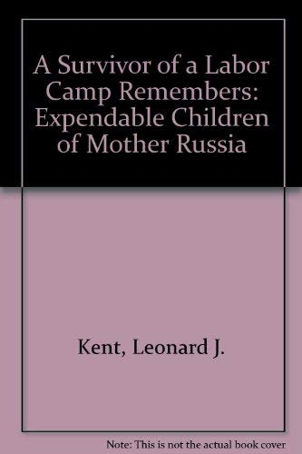 A Survivor of a Labor Camp Remembers: Expendable Children of Mother Russia: Kent, Leonard J.