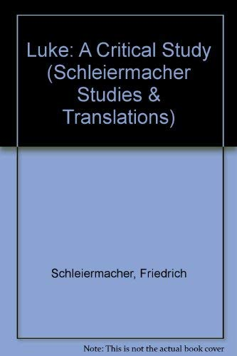 Luke: A Critical Study (Schleiermacher Studies and Translations): Schleiermacher, Friedrich; ...