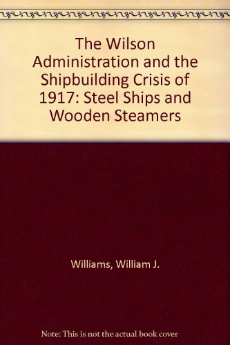 9780773494923: The Wilson Administration and the Shipbuilding Crisis of 1917: Steel Ships and Wooden Steamers