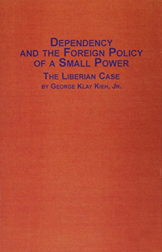 Dependency and the Foreign Policy of a Small Power: The Liberian Case (Distinguished Dissertations)...