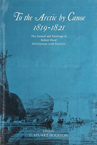 To the Arctic By Canoe 1819-1821 ; The Journal and Paintings of Robert Hood, Midshipman with Fran...