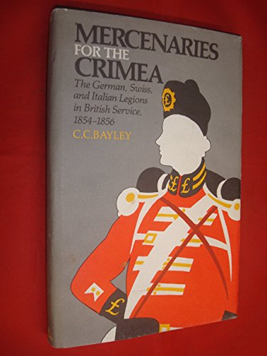 Mercenaries for the Crimea: German, Swiss and Italian Legions in British Service, 1854-56: Bayley, ...