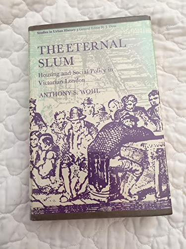 THE ETERNAL SLUM; Housing and Social Policy in Victorian London.: Wohl, Anthony S.