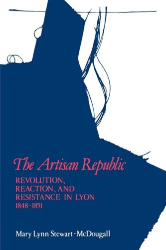 The Artisan Republic: Revolution, Reaction, and Resistance in Lyon, 1848-1851
