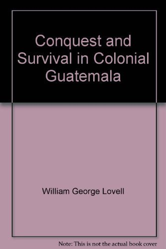 Conquest and survival in colonial Guatemala: A: Lovell, W. George