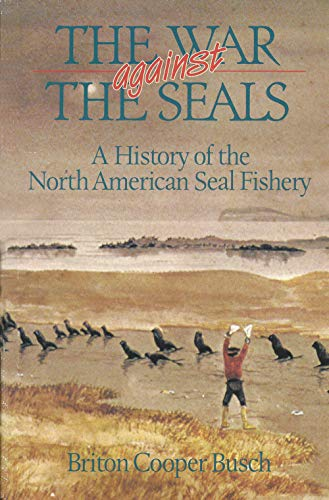 War Against the Seals: A History of the North American Seal Fishery.: Briton Cooper Busch