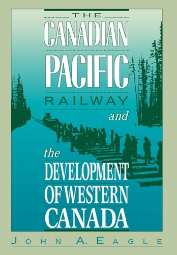 The Canadian Pacific Railway and the Development of Western Canada, 1896-1914: Eagle, John A.