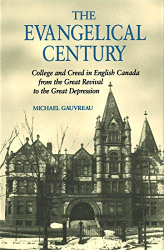 9780773507692: The Evangelical Century: College and Creed in English Canada from the Great Revival to the Great Depression (McGill-Queen's Studies in the History of Ideas)