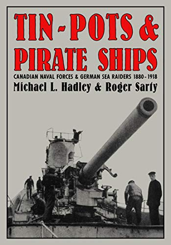 Tin-Pots and Pirate Ships : Canadian Naval Forces and German Sea Raiders 1880-1918: Hadley, Michael...