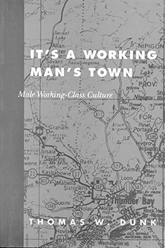 It's a Working Man's Town: Male Working-Class Culture in Northwestern Ontario: Dunk, ...