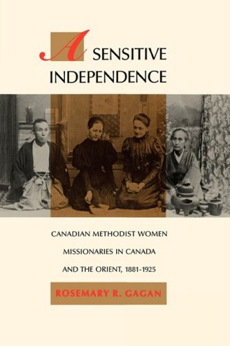 9780773508965: A Sensitive Independence: Canadian Methodist Women Missionaries in Canada and the Orient, 1881-1925 (McGill-Queen's Studies in the History of Religion, Series One)