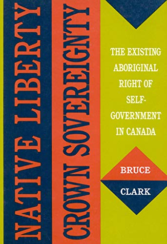 Native Liberty, Crown Sovereignty - The Existing Aboriginal Right of Self-Government in Canada: ...