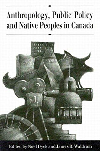 Anthropology, Public Policy, and Native Peoples in Canada: Dyck, Noel ; Waldram, James B