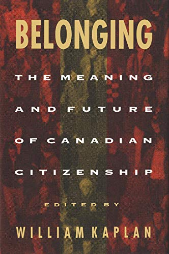 Belonging - The Meaning and Future of Canadian Citizenship: Kaplan, William