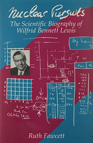 Nuclear Pursuits: The Scientific Biography of Wilfrid Bennett Lewis: Ruth Fawcett