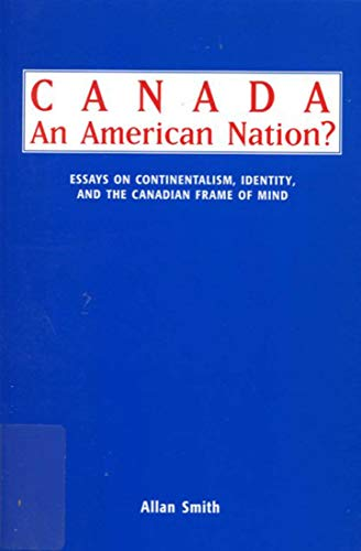 Canada - An American Nation? - Essays on Continentalism, Identity, and the Canadian Frame of Mind: ...