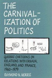 9780773513181: The Carnivalization of Politics: Quebec Cartoons on Relations with Canada, England, and France, 1960-1979