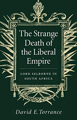 The Strange Death of the Liberal Empire: Lord Selborne in South Africa.: Torrance, David E.