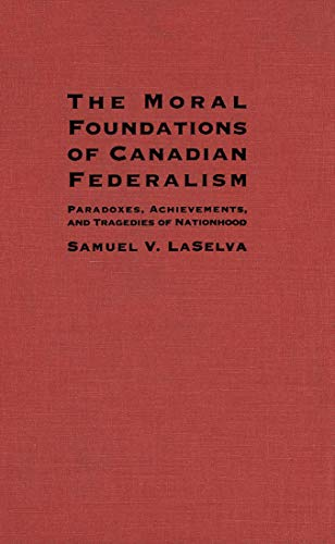 The Moral Foundations of Canadian Federalism : Paradoxes, Achievements and Tragedies of Nationhood