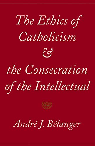 The Ethics of Catholicism and the Consecration of the Intellectual: Belanger, Andre J.