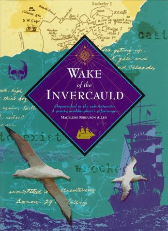 Wake of the Invercauld: Shipwrecked in the Sub-Antarctic: A Great-Granddaughter's Pilgrimage: ...