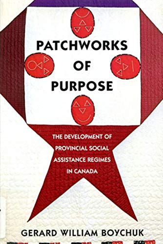 Patchworks of Purpose - The Development of Provincial Social Assistance Regimes in Canada: Boychuk,...