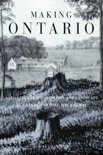 Making Ontario : Agricultural Colonization and Landscape Re-Creation Before the Railway: Wood, J. ...