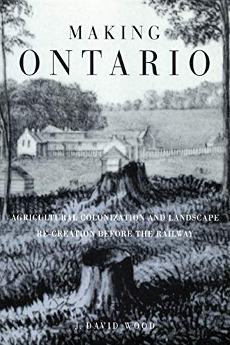 9780773520486: Making Ontario: Agricultural Colonization and Landscape Re-Creation before the Railway