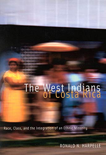 The West Indians of Costa Rica - Race, Class, and the Integration of an Ethnic Minority: Harpelle, ...