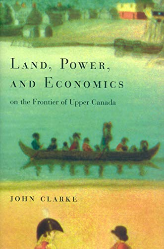 Land, Power, and Economics on the Frontier of Upper Canada -: Clarke, John