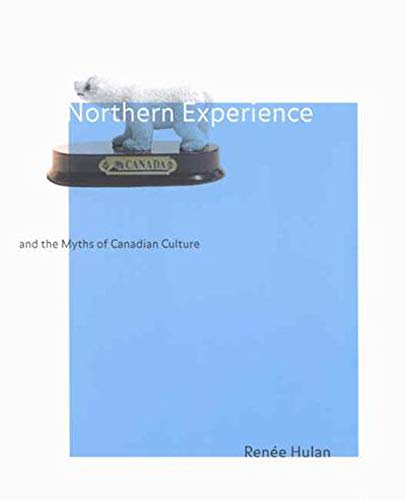 Northern Experience and the Myths of Canadian Culture -: Hulan, Renée