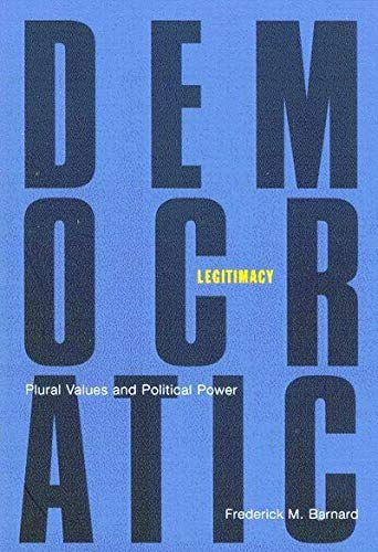 Democratic legitimacy : plural values and political power.: Barbard, Frederick M.