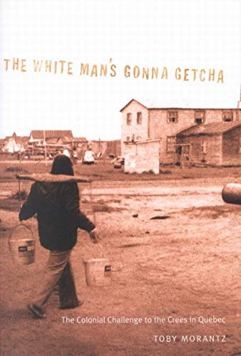 9780773522992: The White Man's Gonna Getcha: The Colonial Challenge to the Crees in Quebec (McGill-Queen's Native and Northern Series)