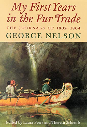 My First Years in the Fur Trade: The Journals of 1802-1804 George Nelson (Rupert's Land Record...