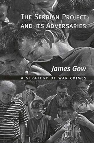 The Serbian Project and Its Adversaries - A Strategy of War Crimes: Gow, James