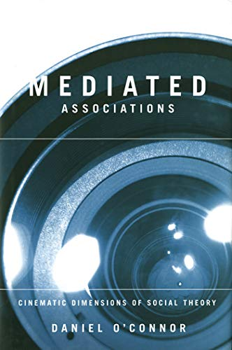 Mediated Associations - Cinematic Dimensions of Social Theory: O'Connor, Daniel