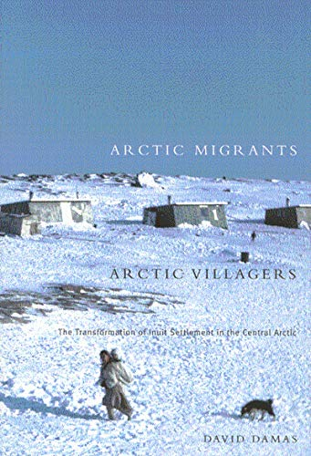 Arctic Migrants/Arctic Villagers: The Transformation of Inuit Settlement in the Central Arctic...