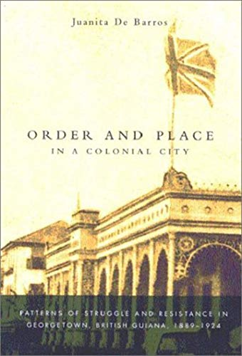 9780773524552: Order and Place in a Colonial City: Patterns of Struggle and Resistance in Georgetown, British Guiana,1889-1924