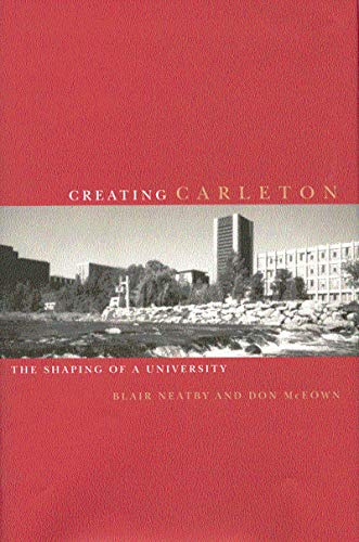 Creating Carleton - The Shaping of a University: Neatby, Blair