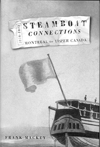 Steamboat Connections: Montreal to Upper Canada, 1816-1843: Mackey, Frank