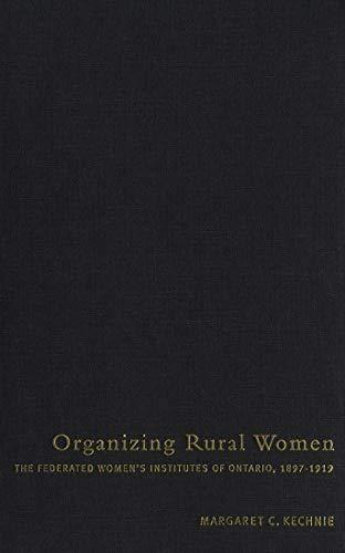 Organizing Rural Women - The Federated Women's Institutes of Ontario, 1897-1919: Kechnie, ...