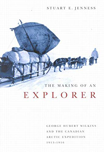 The Making of an Explorer: George Hubert Wilkins and the Canadian Arctic Expedition, 1913-1916 (...