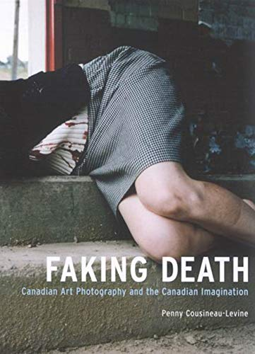 Faking Death - Canadian Art Photography and the Canadian Imagination: Cousineau-Levine, Penny