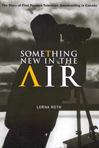 Something New in the Air - The Story of First Peoples Television Broadcasting in Canada: Roth, ...