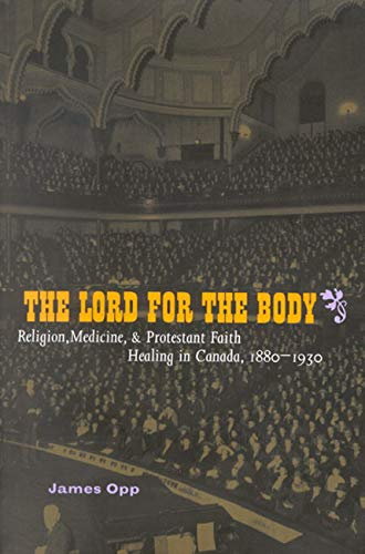 The Lord for the Body - Religion, Medicine, and Protestant Faith Healing in Canada, 1880-1930: Opp,...