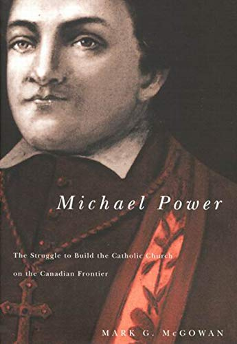 Michael Power: The Struggle To Build The Catholic Church On The Canadian Frontier: McGowan, Mark