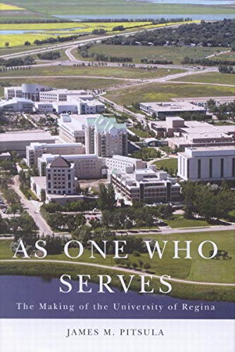 As One Who Serves: The Making of the University of Regina: Pitsula, James M.