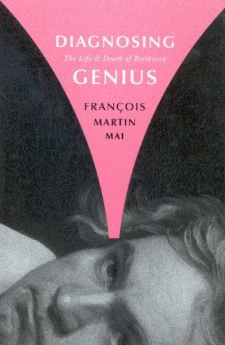 Diagnosing Genius: The Life and Death of Beethoven: Mai, Francois Martin