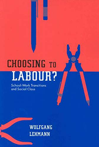 Choosing to Labour? - School-Work Transitions and Social Class: Lehmann, Wolfgang