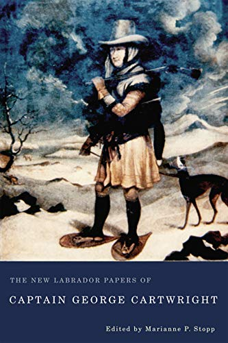 The New Labrador Papers of Captain George Cartwright: Cartwright, George; Stopp, Marianne P.